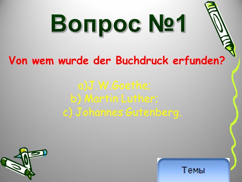 Von wem wurde der Buchdruck erfunden a)J.W.Goethe; b) Martin Luther; c) Johannes Gutenberg.