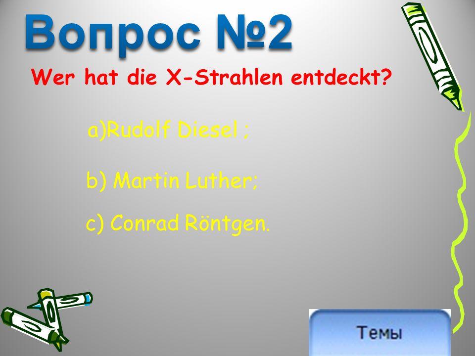 Wer hat die X-Strahlen entdeckt a)Rudolf Diesel ; b) Martin Luther; c) Conrad Röntgen.