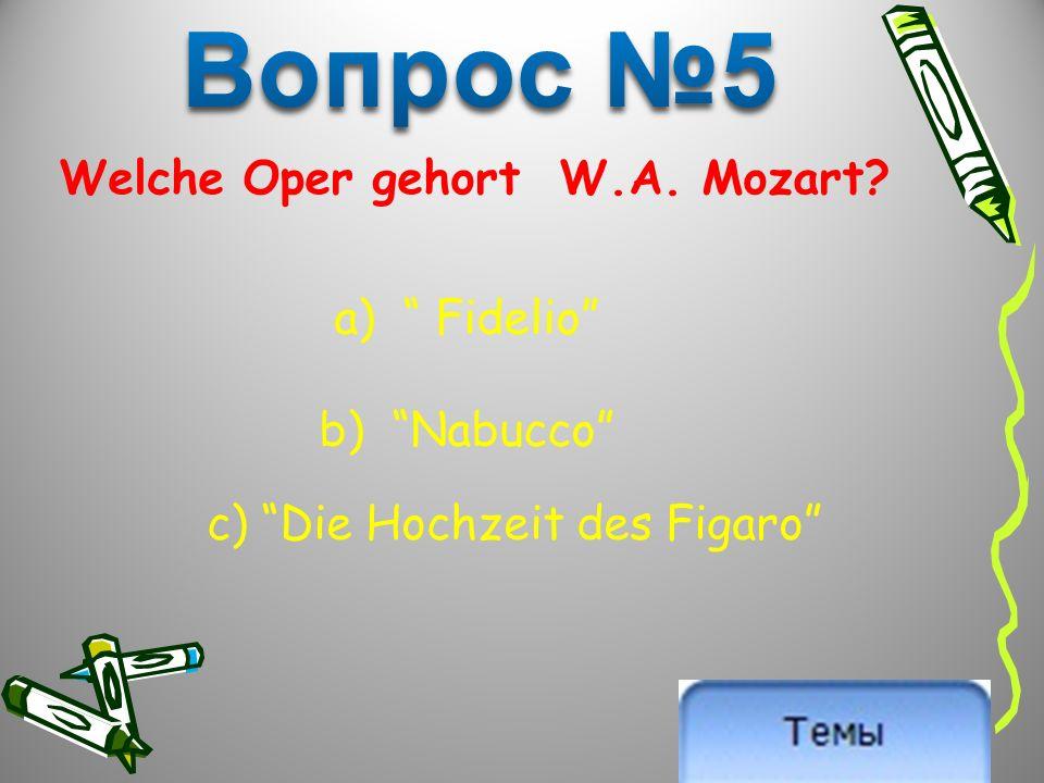 Welche Oper gehort W.A. Mozart a) Fidelio b) Nabucco c) Die Hochzeit des Figaro