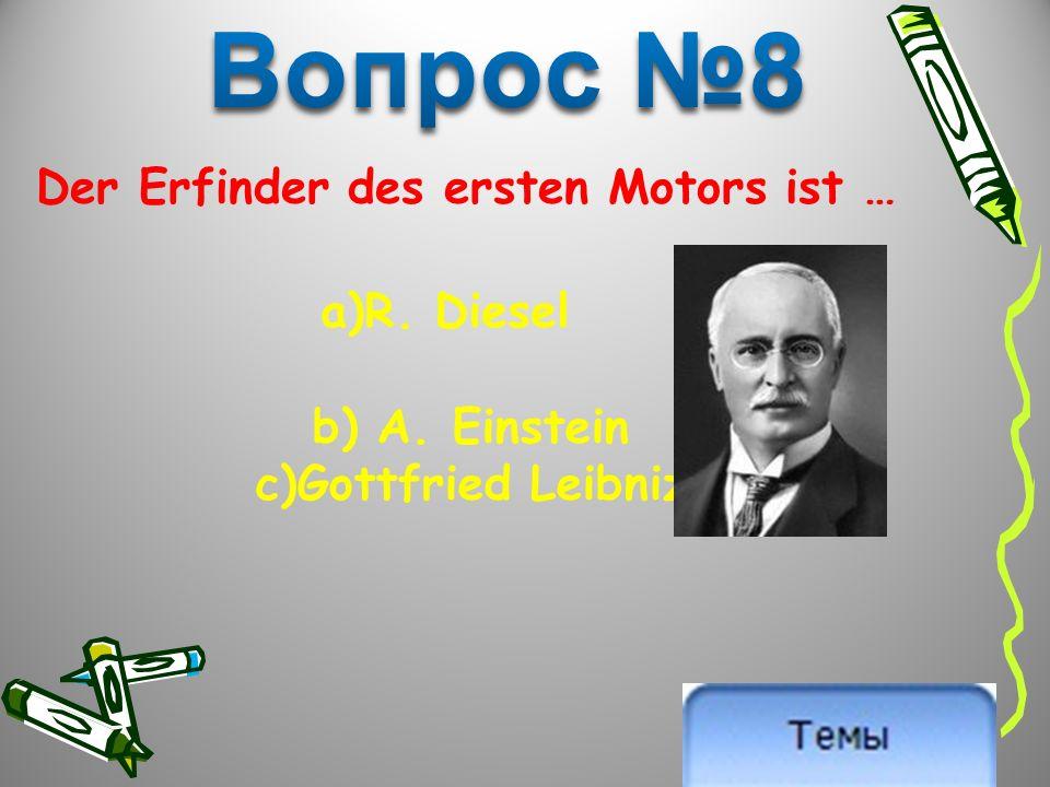 Der Erfinder des ersten Motors ist … a)R. Diesel b) A. Einstein c)Gottfried Leibniz