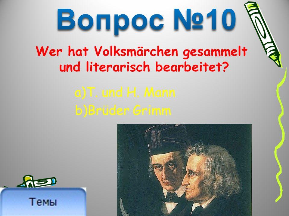 Wer hat Volksmärchen gesammelt und literarisch bearbeitet? a)T. und H. Mann b)Brüder Grimm