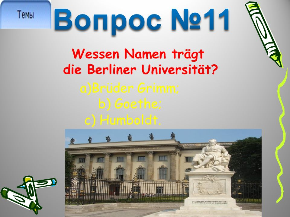 Wessen Namen trägt die Berliner Universität? a)Brüder Grimm; b) Goethe; c) Humboldt.