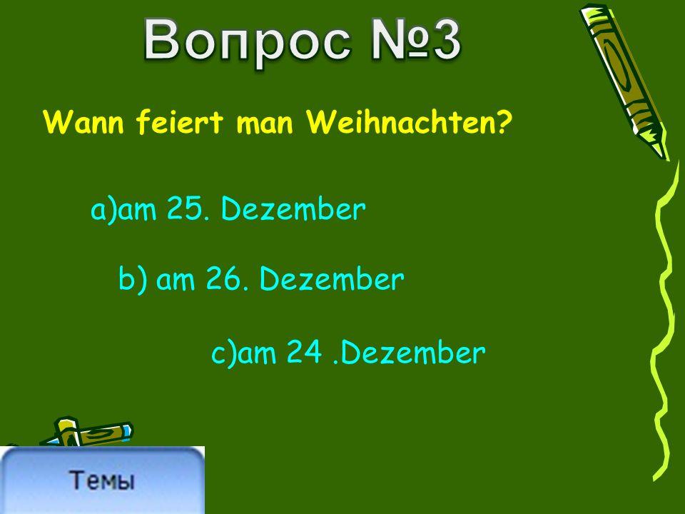 Wann feiert man Weihnachten? a)am 25. Dezember b) am 26. Dezember c)am 24.Dezember
