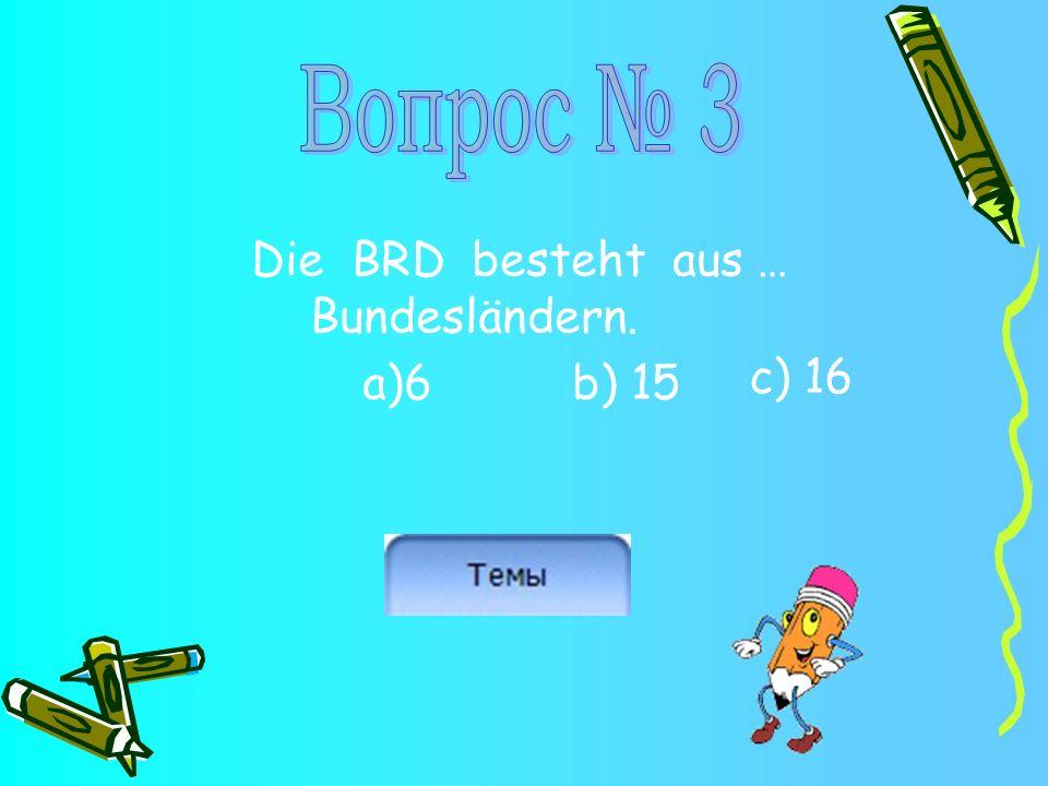 Die BRD besteht aus … Bundesländern. a)6b) 15 c) 16