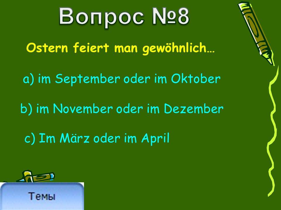 Ostern feiert man gewöhnlich… a) im September oder im Oktober b) im November oder im Dezember c) Im März oder im April