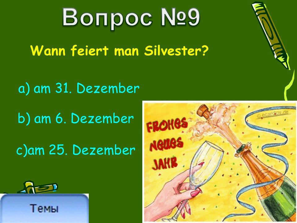 Wann feiert man Silvester? a) am 31. Dezember b) am 6. Dezember c)am 25. Dezember