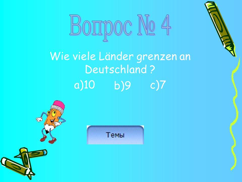 Wie viele Länder grenzen an Deutschland ? a)10 c)7 b)9