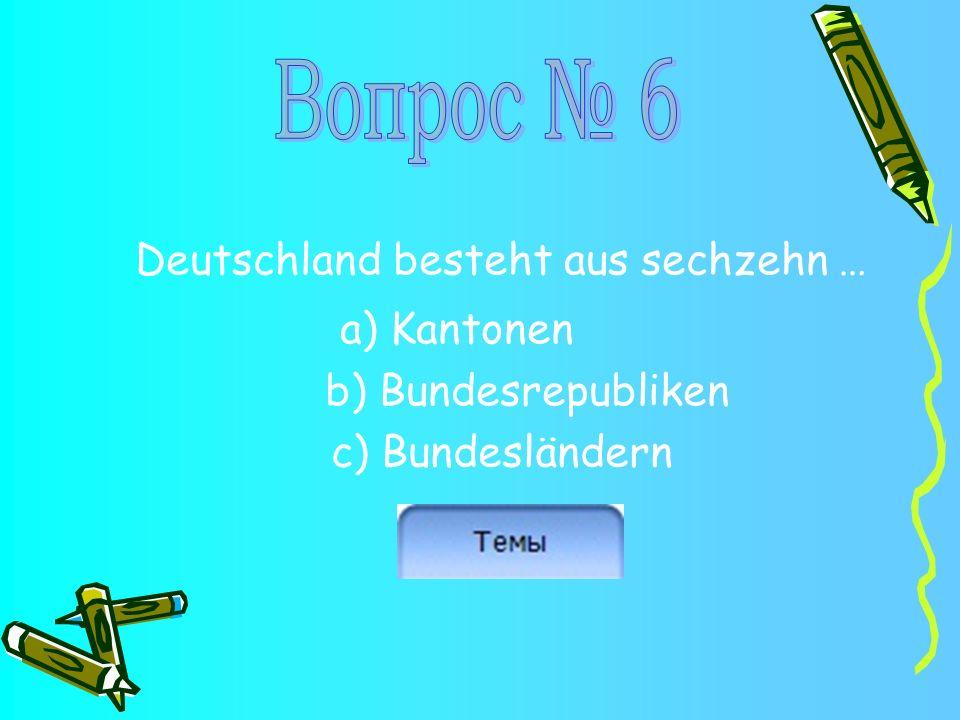 Deutschland besteht aus sechzehn … a) Kantonen b) Bundesrepubliken c) Bundesländern