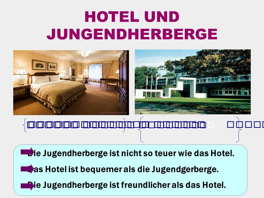 HOTEL UND JUNGENDHERBERGE Die Jugendherberge ist nicht so teuer wie das Hotel.