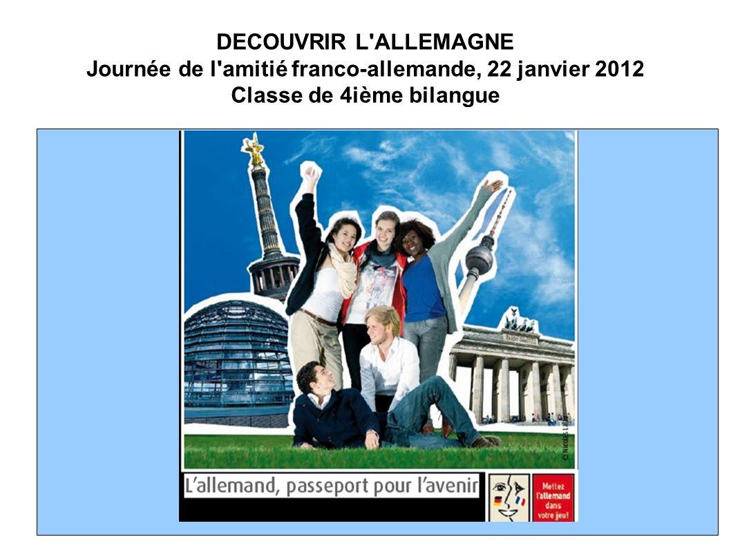 DECOUVRIR L ALLEMAGNE Journée de l amitié franco-allemande, 22 janvier 2012 Classe de 4ième bilangue