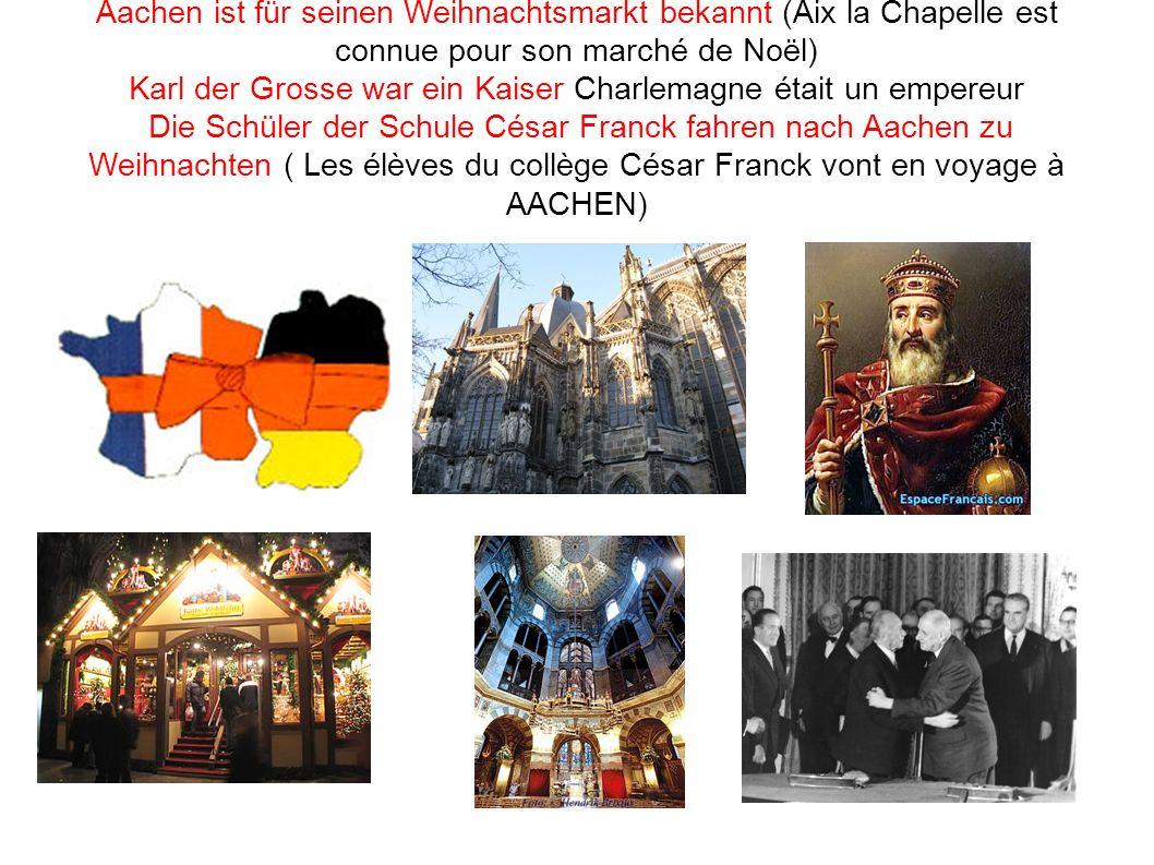 Aachen ist für seinen Weihnachtsmarkt bekannt (Aix la Chapelle est connue pour son marché de Noël) Karl der Grosse war ein Kaiser Charlemagne était un empereur Die Schüler der Schule César Franck fahren nach Aachen zu Weihnachten ( Les élèves du collège César Franck vont en voyage à AACHEN)