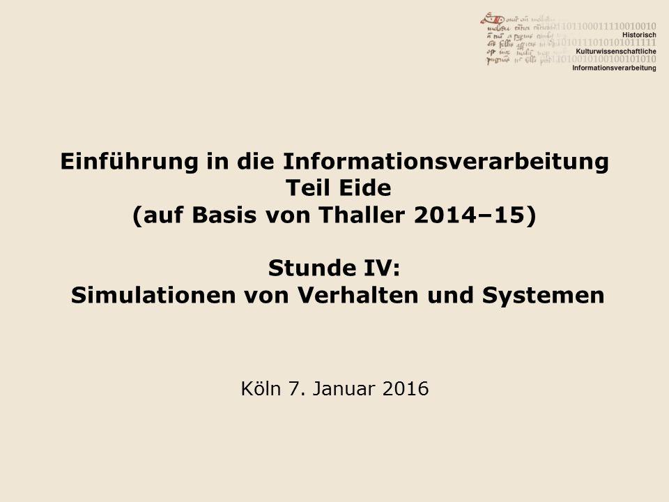 Einführung in die Informationsverarbeitung Teil Eide (auf Basis von Thaller 2014–15) Stunde IV: Simulationen von Verhalten und Systemen Köln 7.