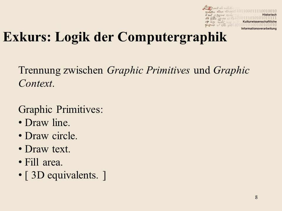 Exkurs: Logik der Computergraphik Trennung zwischen Graphic Primitives und Graphic Context. Graphic Primitives: Draw line. Draw circle. Draw text. Fil