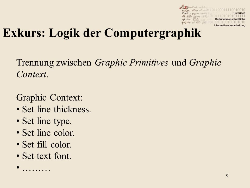 Exkurs: Logik der Computergraphik Trennung zwischen Graphic Primitives und Graphic Context. Graphic Context: Set line thickness. Set line type. Set li
