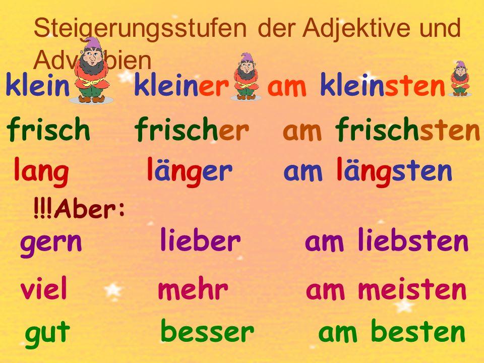 Steigerungsstufen der Adjektive und Adverbien frisch klein kleiner am kleinsten frischeram frischsten langlängeram längsten !!!Aber: gern lieber am liebsten viel mehr am meisten gut besser am besten