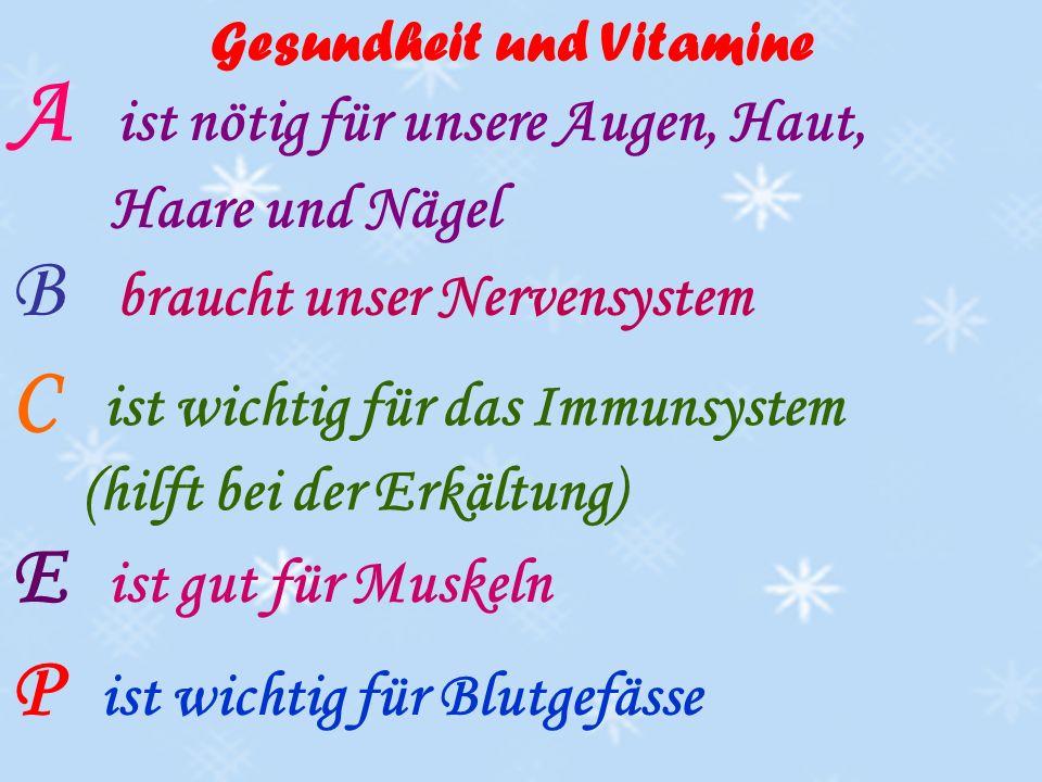 A ist nötig für unsere Augen, Haut, Haare und Nägel B braucht unser Nervensystem C ist wichtig für das Immunsystem (hilft bei der Erkältung) E ist gut für Muskeln P ist wichtig für Blutgefässe Gesundheit und Vitamine