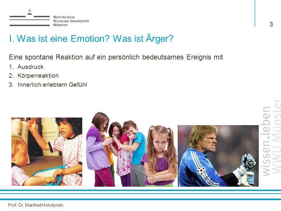 Prof. Dr. Manfred Holodynski 3 I. Was ist eine Emotion? Was ist Ärger? Eine spontane Reaktion auf ein persönlich bedeutsames Ereignis mit 1.Ausdruck 2