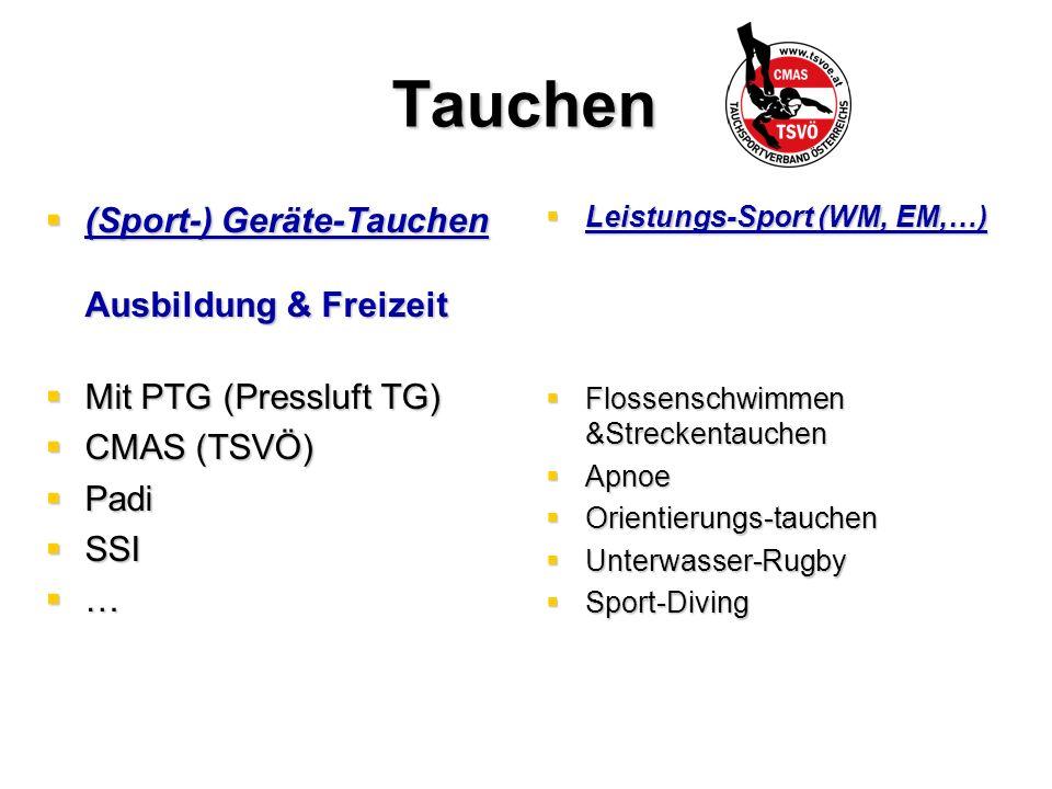 Tauchen  (Sport-) Geräte-Tauchen Ausbildung & Freizeit  Mit PTG (Pressluft TG)  CMAS (TSVÖ)  Padi  SSI  …  Leistungs-Sport (WM, EM,…)  Flossenschwimmen &Streckentauchen  Apnoe  Orientierungs-tauchen  Unterwasser-Rugby  Sport-Diving