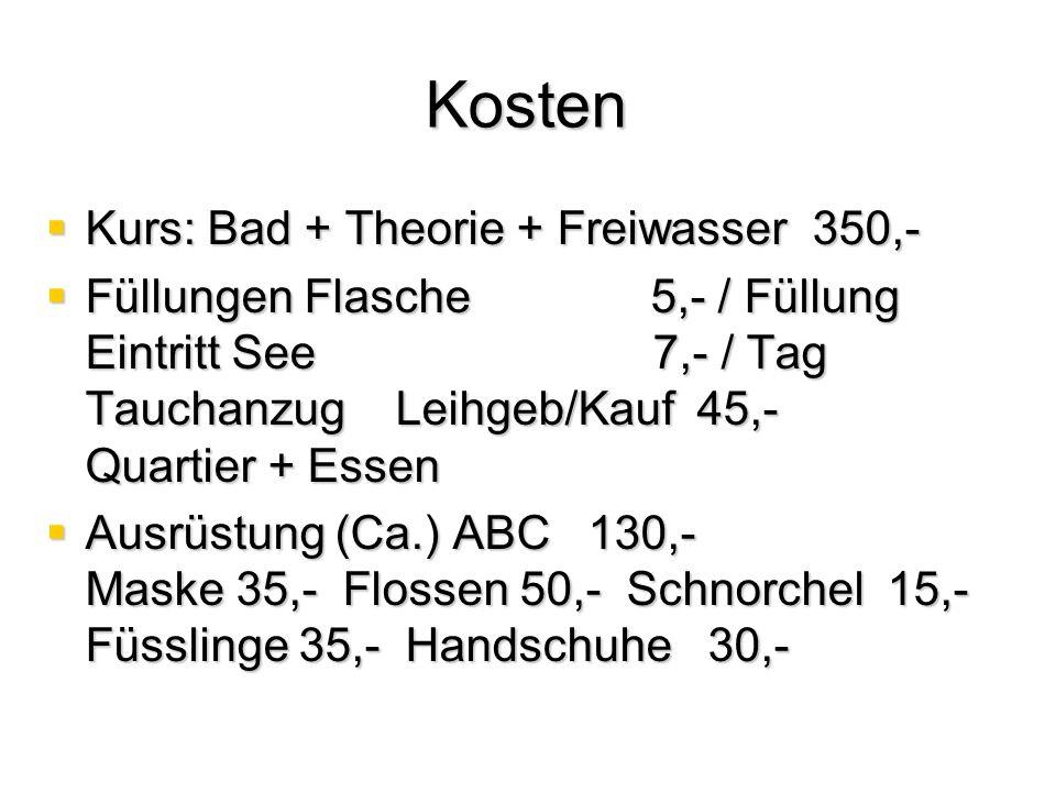 Kosten  Kurs: Bad + Theorie + Freiwasser 350,-  Füllungen Flasche 5,- / Füllung Eintritt See 7,- / Tag Tauchanzug Leihgeb/Kauf 45,- Quartier + Essen  Ausrüstung (Ca.) ABC 130,- Maske 35,- Flossen 50,- Schnorchel 15,- Füsslinge 35,- Handschuhe 30,-