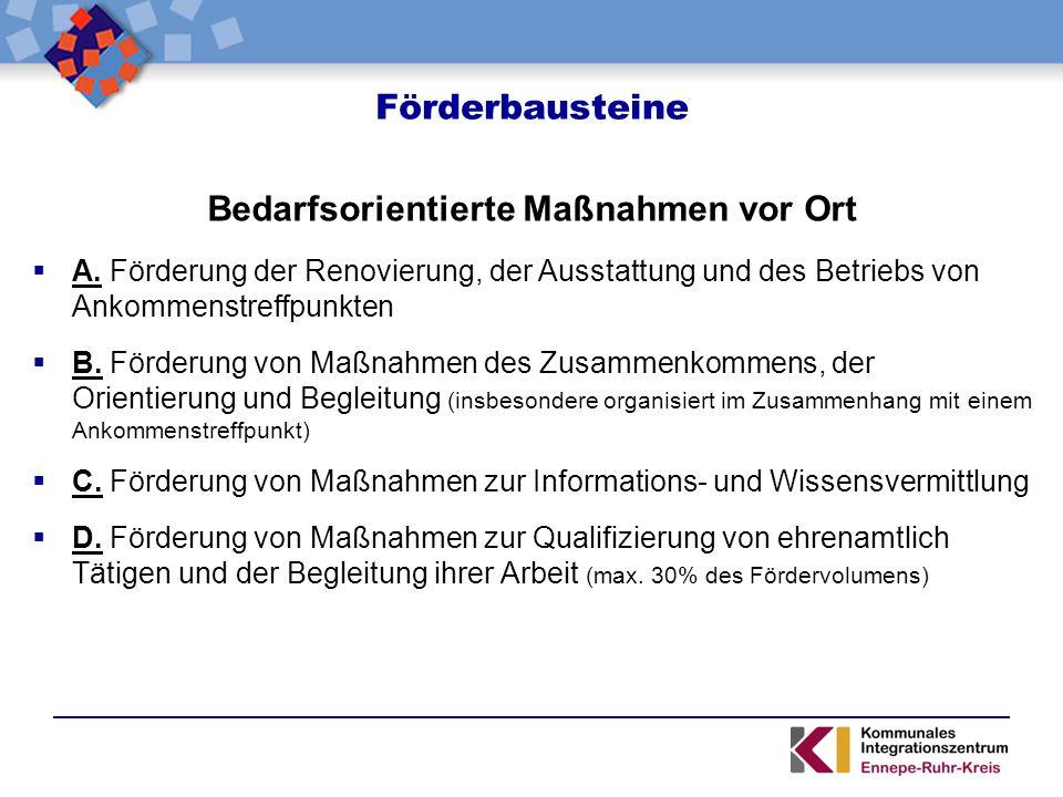 Förderbausteine Bedarfsorientierte Maßnahmen vor Ort  A. Förderung der Renovierung, der Ausstattung und des Betriebs von Ankommenstreffpunkten  B. F