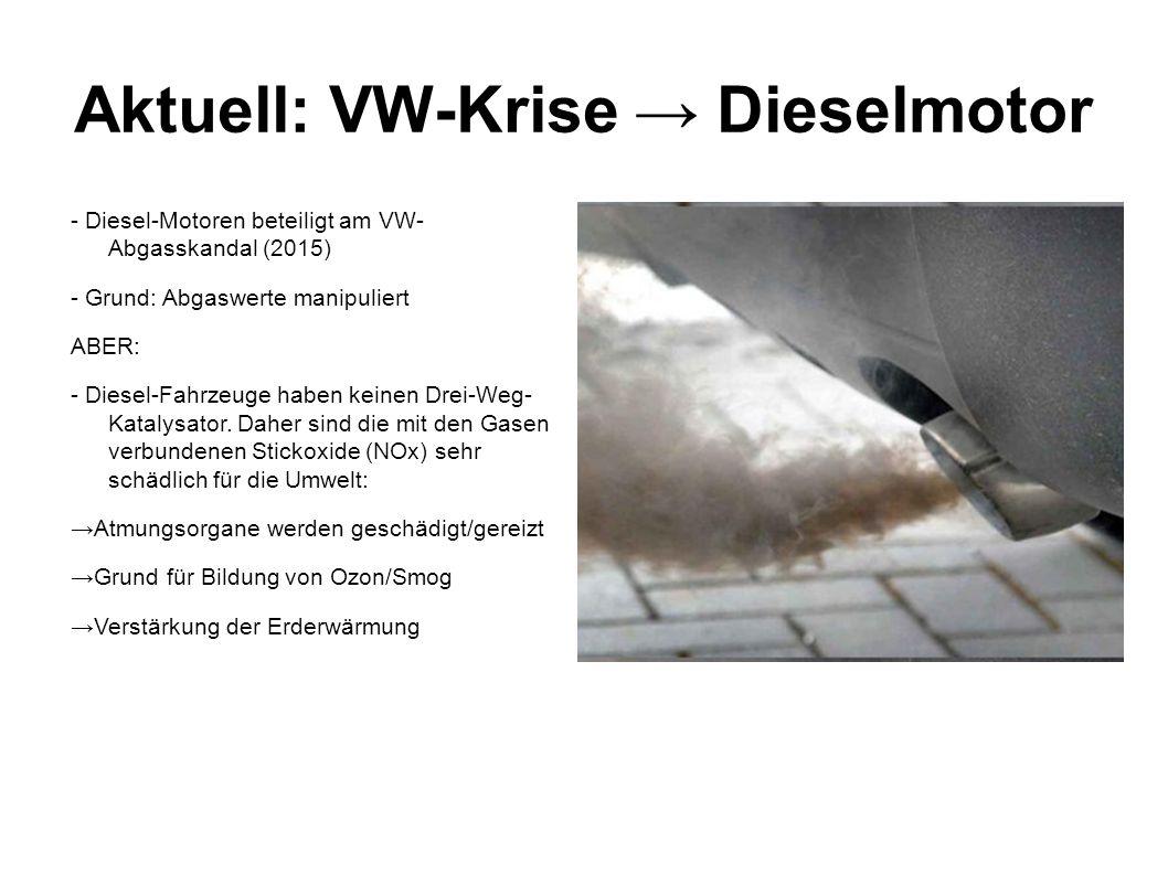 Aktuell: VW-Krise → Dieselmotor - Diesel-Motoren beteiligt am VW- Abgasskandal (2015) - Grund: Abgaswerte manipuliert ABER: - Diesel-Fahrzeuge haben k