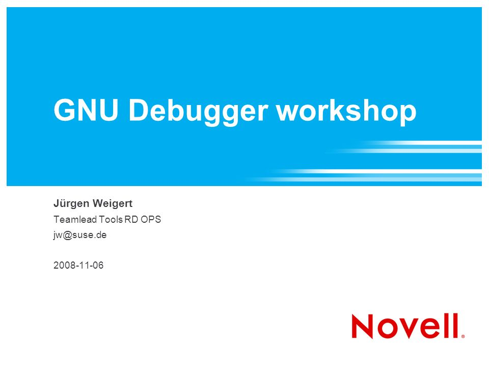 GNU Debugger workshop Jürgen Weigert Teamlead Tools RD OPS jw@suse.de 2008-11-06