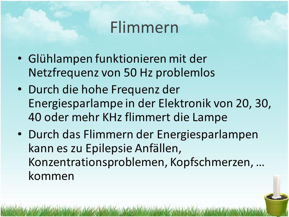 Flimmern Glühlampen funktionieren mit der Netzfrequenz von 50 Hz problemlos Durch die hohe Frequenz der Energiesparlampe in der Elektronik von 20, 30, 40 oder mehr KHz flimmert die Lampe Durch das Flimmern der Energiesparlampen kann es zu Epilepsie Anfällen, Konzentrationsproblemen, Kopfschmerzen, … kommen