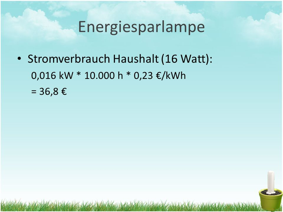 Energiesparlampe Stromverbrauch Haushalt (16 Watt): 0,016 kW * 10.000 h * 0,23 €/kWh = 36,8 €
