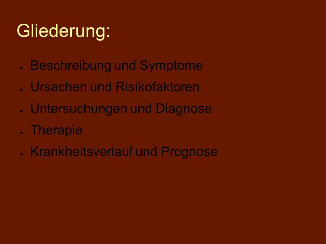 Gliederung: ● Beschreibung und Symptome ● Ursachen und Risikofaktoren ● Untersuchungen und Diagnose ● Therapie ● Krankheitsverlauf und Prognose