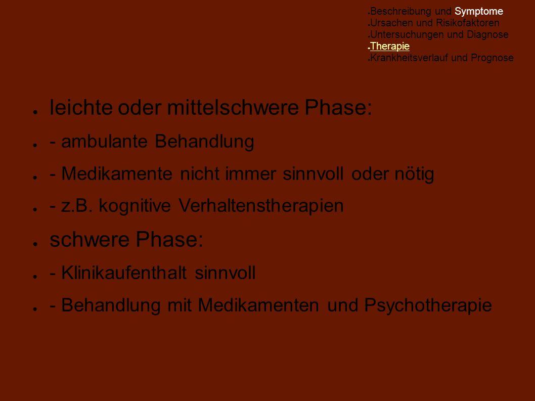 ● leichte oder mittelschwere Phase: ● - ambulante Behandlung ● - Medikamente nicht immer sinnvoll oder nötig ● - z.B. kognitive Verhaltenstherapien ●