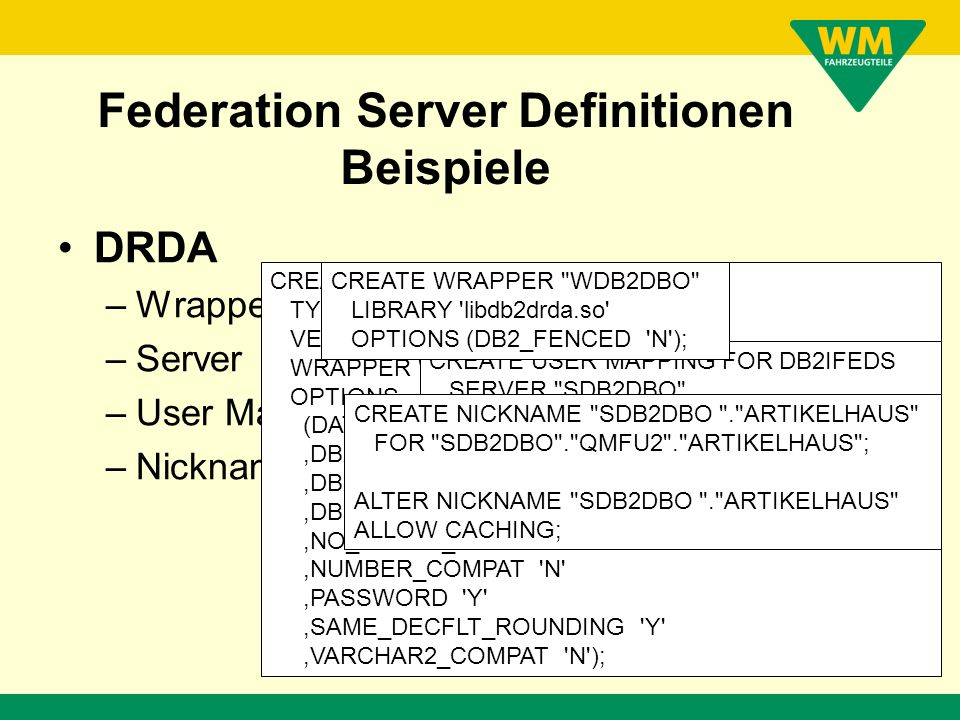 Federation Server Definitionen Wrapper –ORACLE, DRDA, JDBC Server –ORACLE, DB2, VSAM (JDBC Driver) User Mapping –Local USER to Remote USER/Password Nickname –Remote Table (Remote Resource)