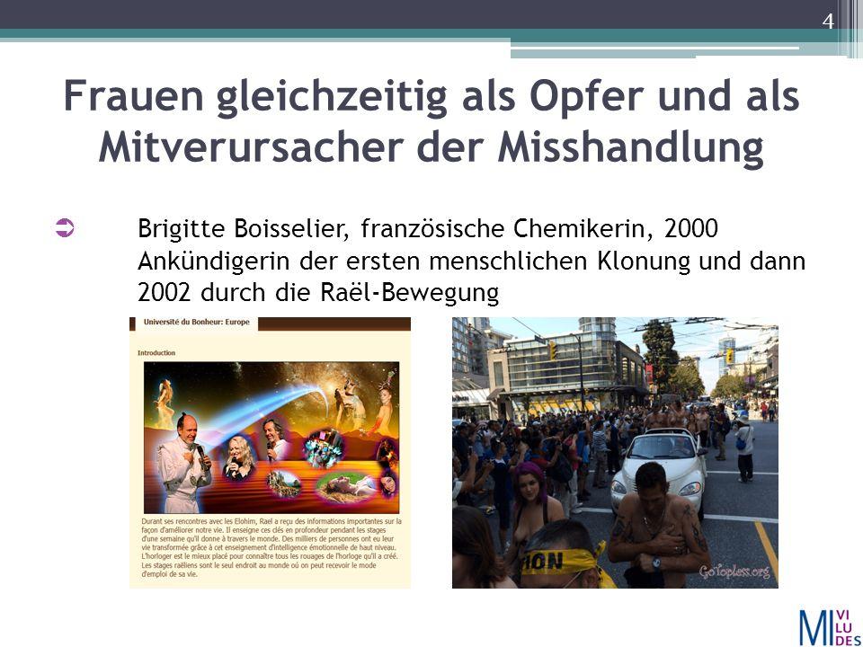 Frauen gleichzeitig als Opfer und als Mitverursacher der Misshandlung  Brigitte Boisselier, französische Chemikerin, 2000 Ankündigerin der ersten menschlichen Klonung und dann 2002 durch die Raël-Bewegung 4