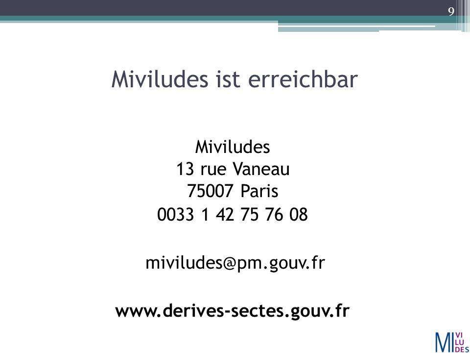 Miviludes ist erreichbar Miviludes 13 rue Vaneau 75007 Paris 0033 1 42 75 76 08 miviludes@pm.gouv.fr www.derives-sectes.gouv.fr 9