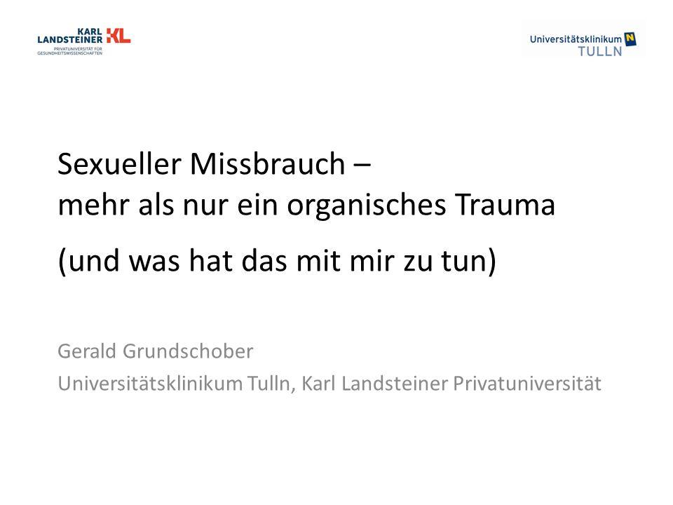 Sexueller Missbrauch – mehr als nur ein organisches Trauma (und was hat das mit mir zu tun) Gerald Grundschober Universitätsklinikum Tulln, Karl Landsteiner Privatuniversität