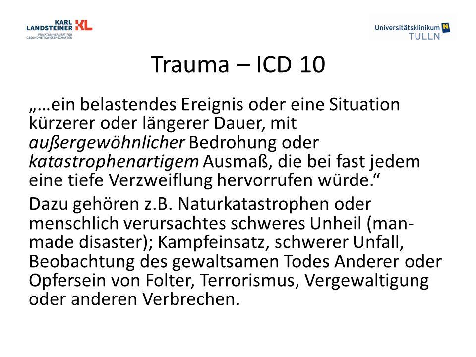 """Trauma – ICD 10 """"…ein belastendes Ereignis oder eine Situation kürzerer oder längerer Dauer, mit außergewöhnlicher Bedrohung oder katastrophenartigem Ausmaß, die bei fast jedem eine tiefe Verzweiflung hervorrufen würde. Dazu gehören z.B."""