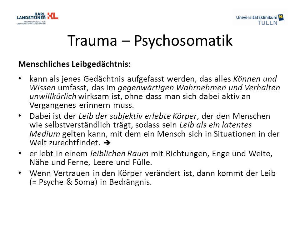 Trauma – Psychosomatik Menschliches Leibgedächtnis: kann als jenes Gedächtnis aufgefasst werden, das alles Können und Wissen umfasst, das im gegenwärtigen Wahrnehmen und Verhalten unwillkürlich wirksam ist, ohne dass man sich dabei aktiv an Vergangenes erinnern muss.