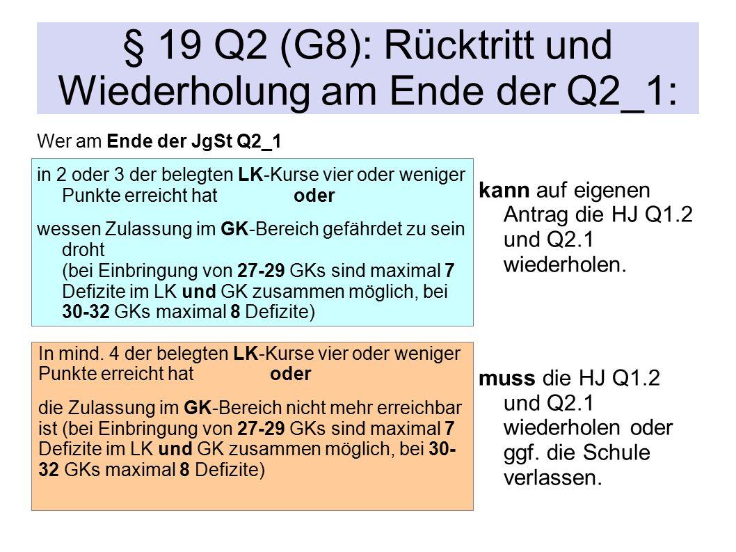 § 19 Q2 (G8): Rücktritt und Wiederholung am Ende der Q2_1: Wer am Ende der JgSt Q2_1 in 2 oder 3 der belegten LK-Kurse vier oder weniger Punkte erreicht hat oder wessen Zulassung im GK-Bereich gefährdet zu sein droht (bei Einbringung von 27-29 GKs sind maximal 7 Defizite im LK und GK zusammen möglich, bei 30-32 GKs maximal 8 Defizite) kann auf eigenen Antrag die HJ Q1.2 und Q2.1 wiederholen.