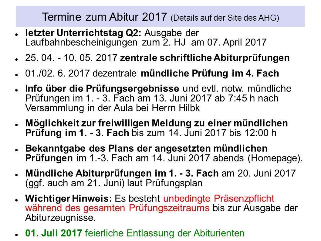 Termine zum Abitur 2017 (Details auf der Site des AHG) letzter Unterrichtstag Q2: Ausgabe der Laufbahnbescheinigungen zum 2.