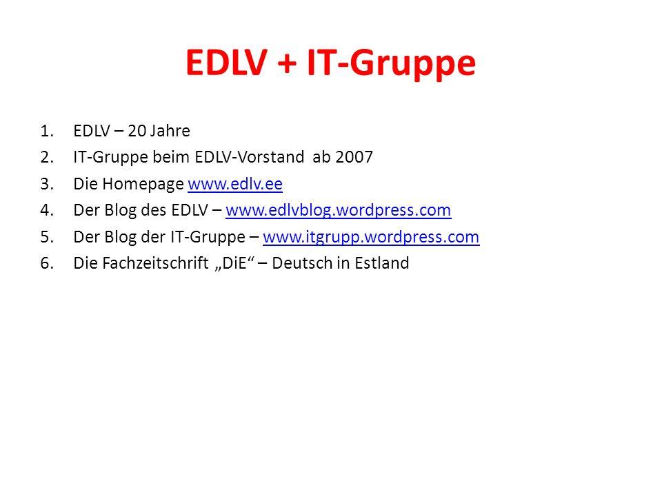 """EDLV + IT-Gruppe 1.EDLV – 20 Jahre 2.IT-Gruppe beim EDLV-Vorstand ab 2007 3.Die Homepage www.edlv.eewww.edlv.ee 4.Der Blog des EDLV – www.edlvblog.wordpress.comwww.edlvblog.wordpress.com 5.Der Blog der IT-Gruppe – www.itgrupp.wordpress.comwww.itgrupp.wordpress.com 6.Die Fachzeitschrift """"DiE – Deutsch in Estland"""
