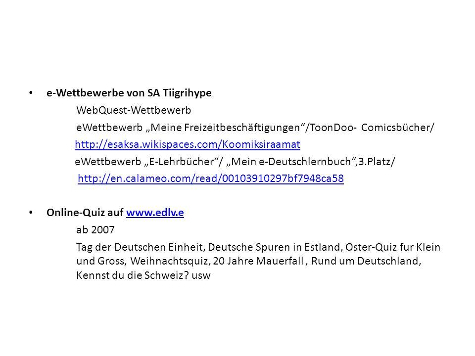 """e-Wettbewerbe von SA Tiigrihype WebQuest-Wettbewerb eWettbewerb """"Meine Freizeitbeschäftigungen /ToonDoo-Comicsbücher/ http://esaksa.wikispaces.com/Koomiksiraamat eWettbewerb """"E-Lehrbücher / """"Mein e-Deutschlernbuch ,3.Platz/ http://en.calameo.com/read/00103910297bf7948ca58 Online-Quiz auf www.edlv.ewww.edlv.e ab 2007 Tag der Deutschen Einheit, Deutsche Spuren in Estland, Oster-Quiz fur Klein und Gross, Weihnachtsquiz, 20 Jahre Mauerfall, Rund um Deutschland, Kennst du die Schweiz."""