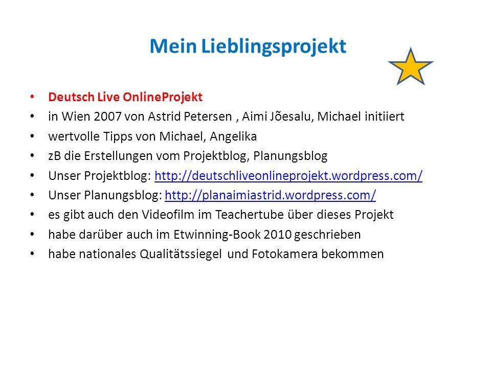 Mein Lieblingsprojekt Deutsch Live OnlineProjekt in Wien 2007 von Astrid Petersen, Aimi Jõesalu, Michael initiiert wertvolle Tipps von Michael, Angelika zB die Erstellungen vom Projektblog, Planungsblog Unser Projektblog: http://deutschliveonlineprojekt.wordpress.com/http://deutschliveonlineprojekt.wordpress.com/ Unser Planungsblog: http://planaimiastrid.wordpress.com/http://planaimiastrid.wordpress.com/ es gibt auch den Videofilm im Teachertube über dieses Projekt habe darüber auch im Etwinning-Book 2010 geschrieben habe nationales Qualitätssiegel und Fotokamera bekommen
