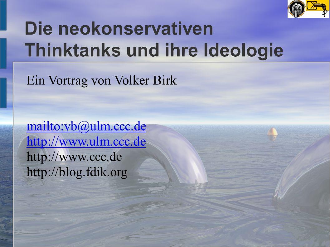 Die neokonservativen Thinktanks und ihre Ideologie Ein Vortrag von Volker Birk mailto:vb@ulm.ccc.de http://www.ulm.ccc.de http://www.ccc.de http://blog.fdik.org