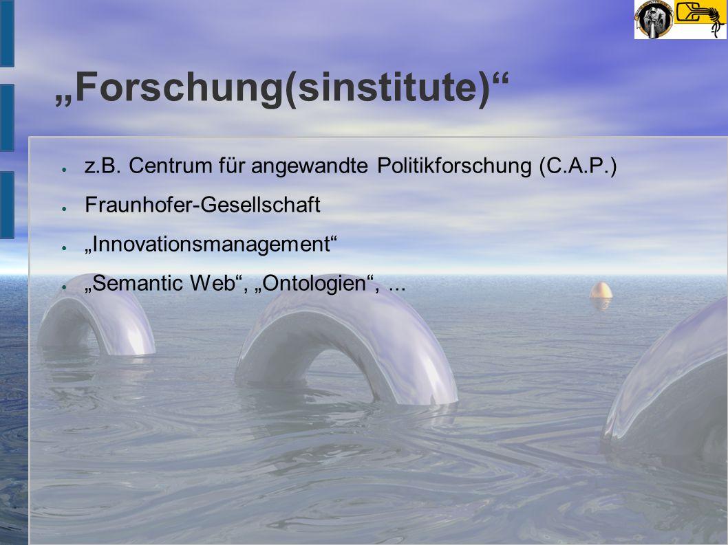 """""""Forschung(sinstitute)"""" ● z.B. Centrum für angewandte Politikforschung (C.A.P.) ● Fraunhofer-Gesellschaft ● """"Innovationsmanagement"""" ● """"Semantic Web"""","""