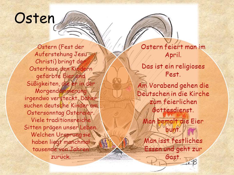 Osten Ostern (Fest der Auferstehung Jesu Christi) bringt der Osterhase den Kindern gefärbte Eier und Süßigkeiten, die er in der Morgendämmerung irgendwo versteckt.