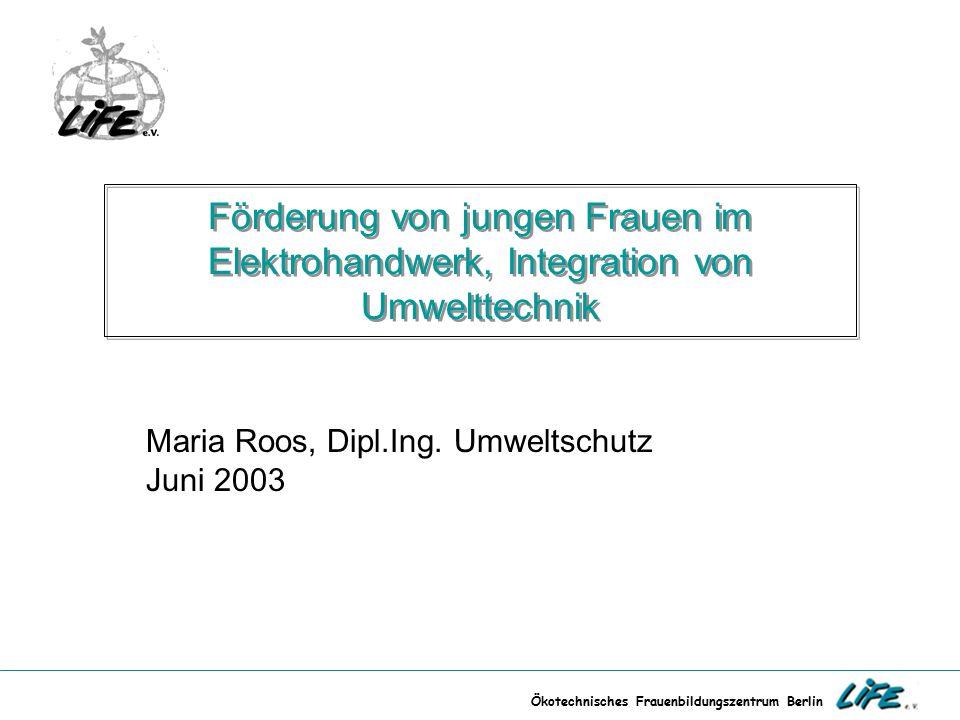 Ökotechnisches Frauenbildungszentrum Berlin Förderung von jungen Frauen im Elektrohandwerk, Integration von Umwelttechnik Maria Roos, Dipl.Ing. Umwelt