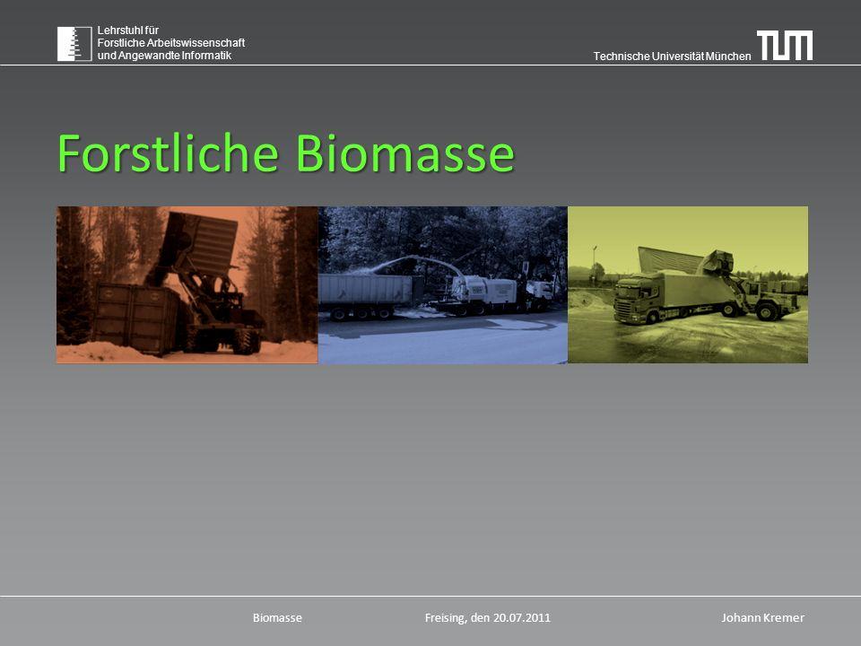 Technische Universität München Lehrstuhl für Forstliche Arbeitswissenschaft und Angewandte Informatik BiomasseFreising, den 20.07.2011 Johann Kremer Forstliche Biomasse
