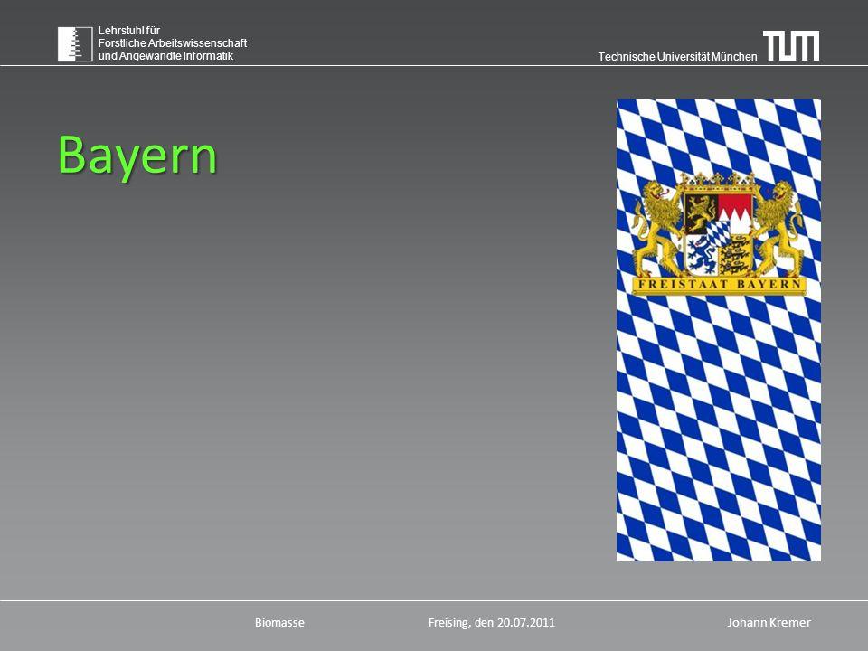 Technische Universität München Lehrstuhl für Forstliche Arbeitswissenschaft und Angewandte Informatik BiomasseFreising, den 20.07.2011 Johann Kremer Bayern