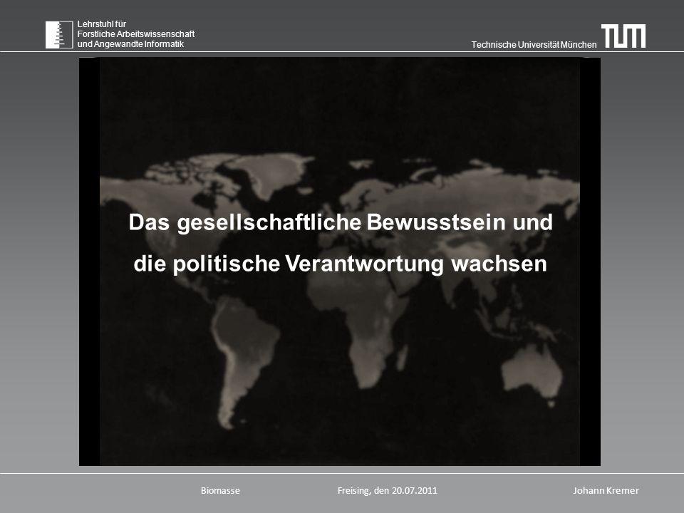 Technische Universität München Lehrstuhl für Forstliche Arbeitswissenschaft und Angewandte Informatik BiomasseFreising, den 20.07.2011 Johann Kremer Das gesellschaftliche Bewusstsein und die politische Verantwortung wachsen