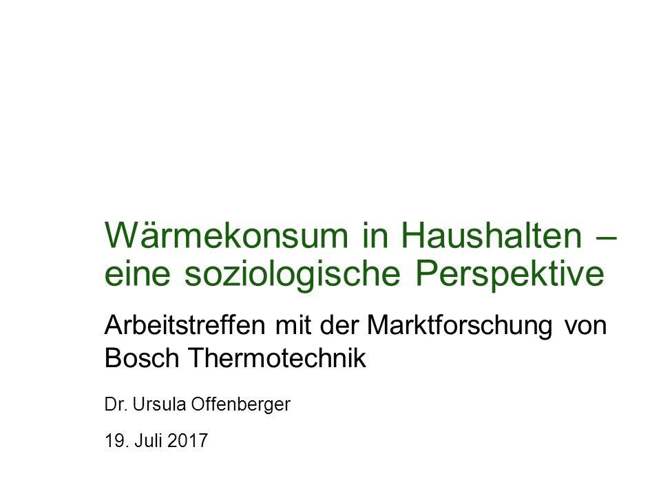 Wärmekonsum in Haushalten – eine soziologische Perspektive Arbeitstreffen mit der Marktforschung von Bosch Thermotechnik 19. Juli 2017 Dr. Ursula Offe