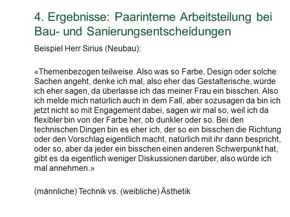 4. Ergebnisse: Paarinterne Arbeitsteilung bei Bau- und Sanierungsentscheidungen Beispiel Herr Sirius (Neubau): «Themenbezogen teilweise. Also was so F